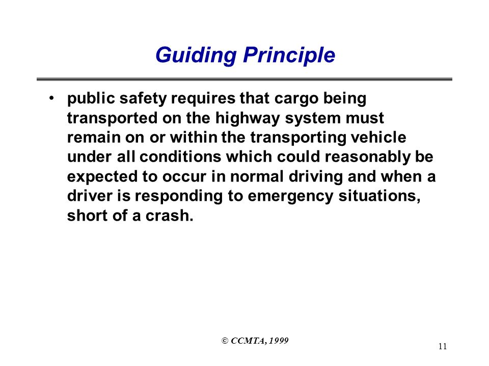 © CCMTA, 1999 11 Guiding Principle public safety requires that cargo being transported on the highway system must remain on or within the transporting vehicle under all conditions which could reasonably be expected to occur in normal driving and when a driver is responding to emergency situations, short of a crash.