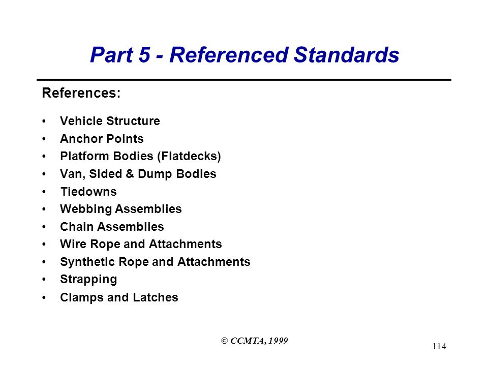 © CCMTA, 1999 114 Part 5 - Referenced Standards References: Vehicle Structure Anchor Points Platform Bodies (Flatdecks) Van, Sided & Dump Bodies Tiedowns Webbing Assemblies Chain Assemblies Wire Rope and Attachments Synthetic Rope and Attachments Strapping Clamps and Latches