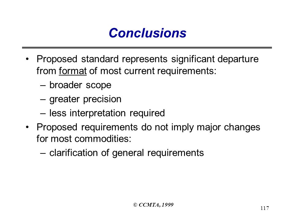 © CCMTA, 1999 117 Conclusions Proposed standard represents significant departure from format of most current requirements: –broader scope –greater precision –less interpretation required Proposed requirements do not imply major changes for most commodities: –clarification of general requirements