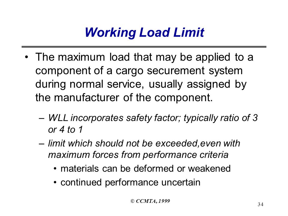 © CCMTA, 1999 34 Working Load Limit The maximum load that may be applied to a component of a cargo securement system during normal service, usually assigned by the manufacturer of the component.