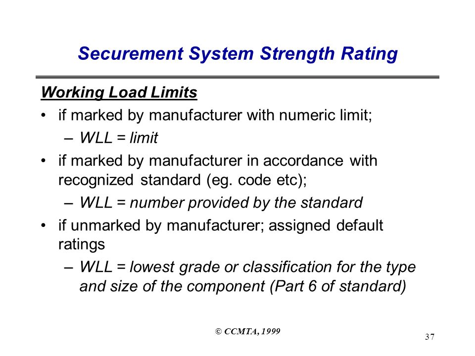 © CCMTA, 1999 37 Securement System Strength Rating Working Load Limits if marked by manufacturer with numeric limit; –WLL = limit if marked by manufacturer in accordance with recognized standard (eg.