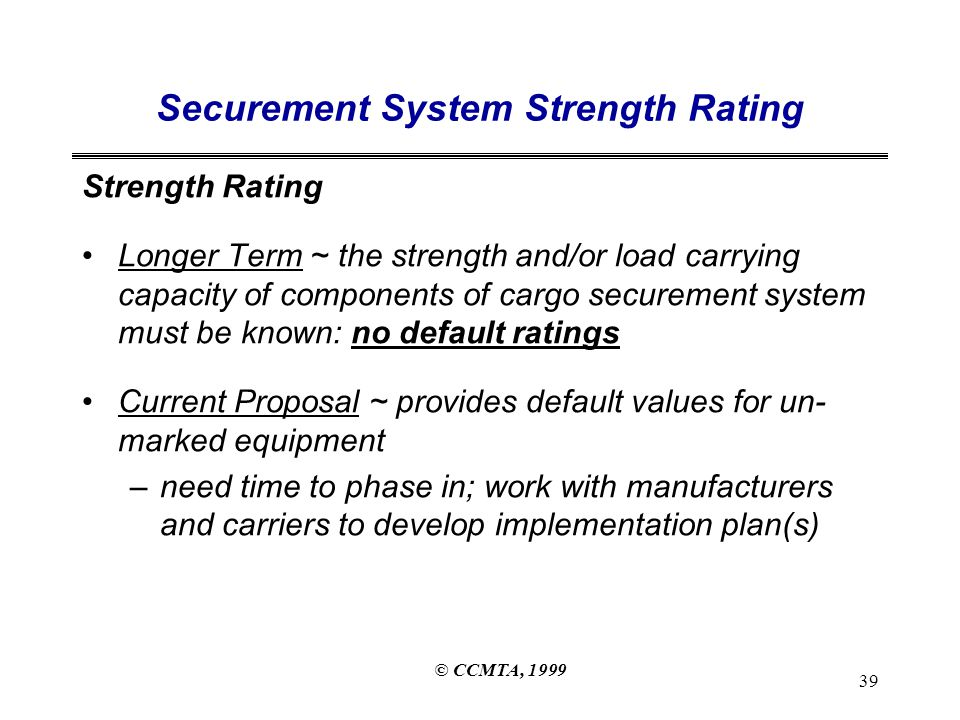 © CCMTA, 1999 39 Securement System Strength Rating Strength Rating Longer Term ~ the strength and/or load carrying capacity of components of cargo securement system must be known: no default ratings Current Proposal ~ provides default values for un- marked equipment –need time to phase in; work with manufacturers and carriers to develop implementation plan(s)