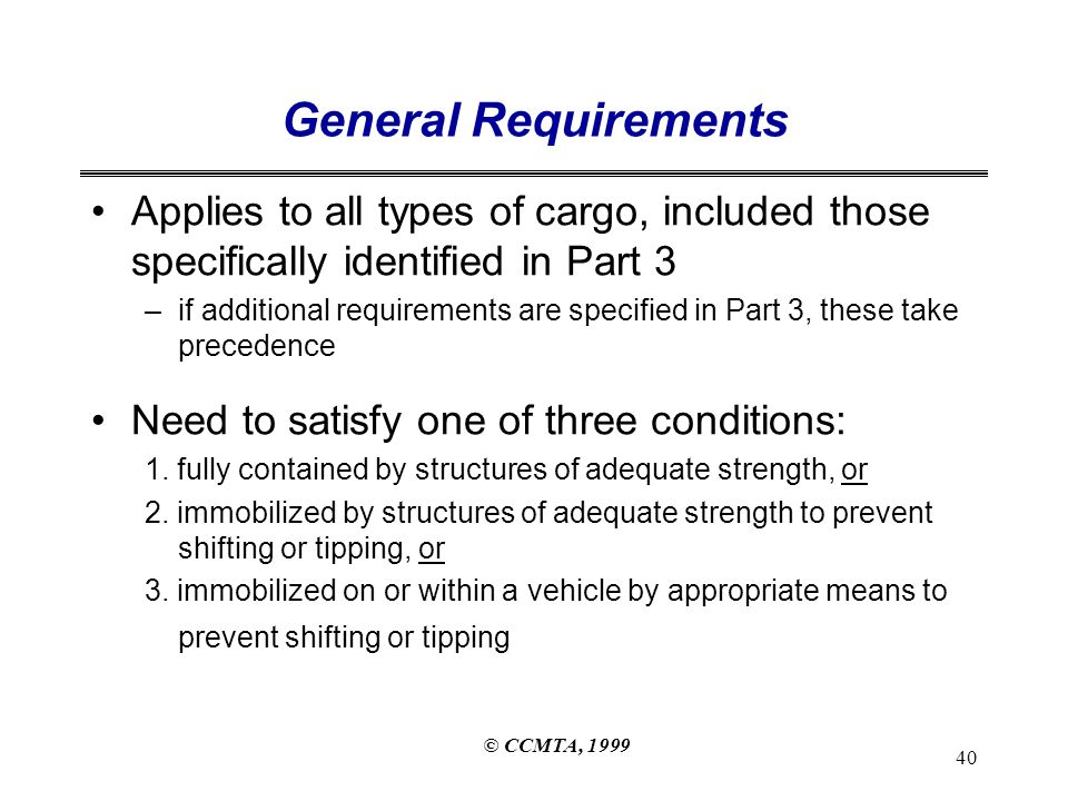 © CCMTA, 1999 40 General Requirements Applies to all types of cargo, included those specifically identified in Part 3 –if additional requirements are specified in Part 3, these take precedence Need to satisfy one of three conditions: 1.