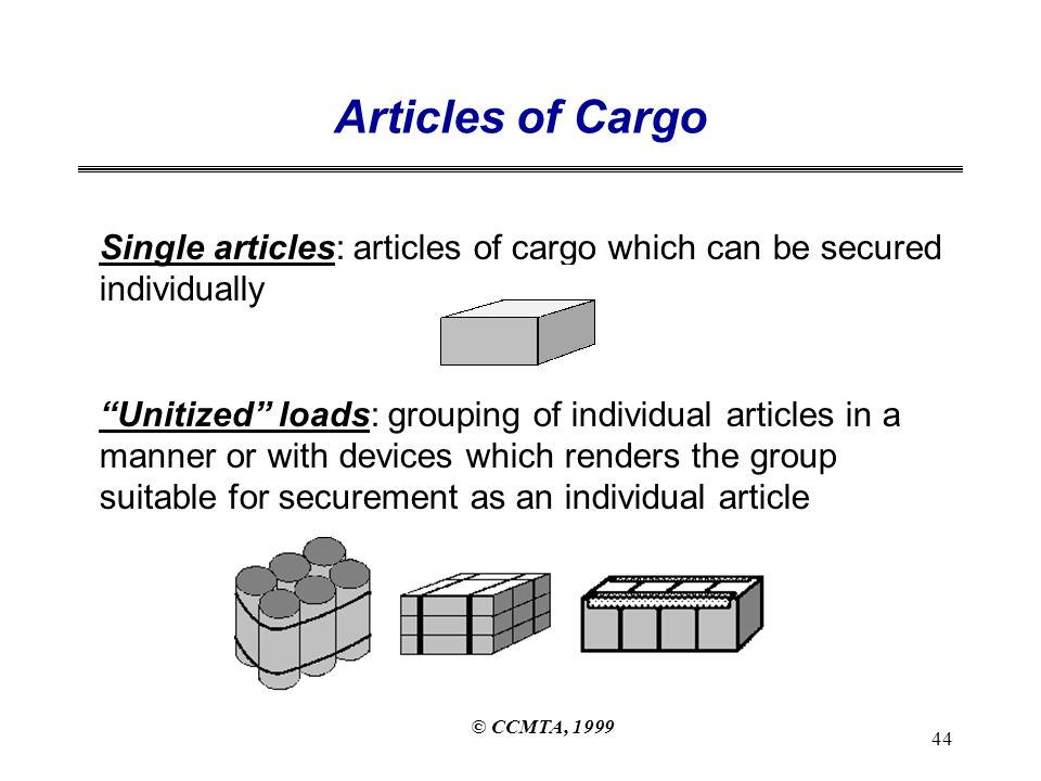 © CCMTA, 1999 44 Articles of Cargo Single articles: articles of cargo which can be secured individually Unitized loads: grouping of individual articles in a manner or with devices which renders the group suitable for securement as an individual article