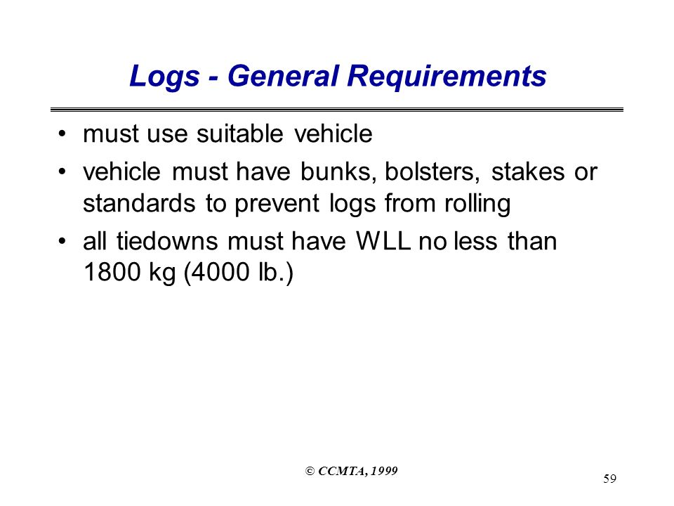 © CCMTA, 1999 59 Logs - General Requirements must use suitable vehicle vehicle must have bunks, bolsters, stakes or standards to prevent logs from rolling all tiedowns must have WLL no less than 1800 kg (4000 lb.)
