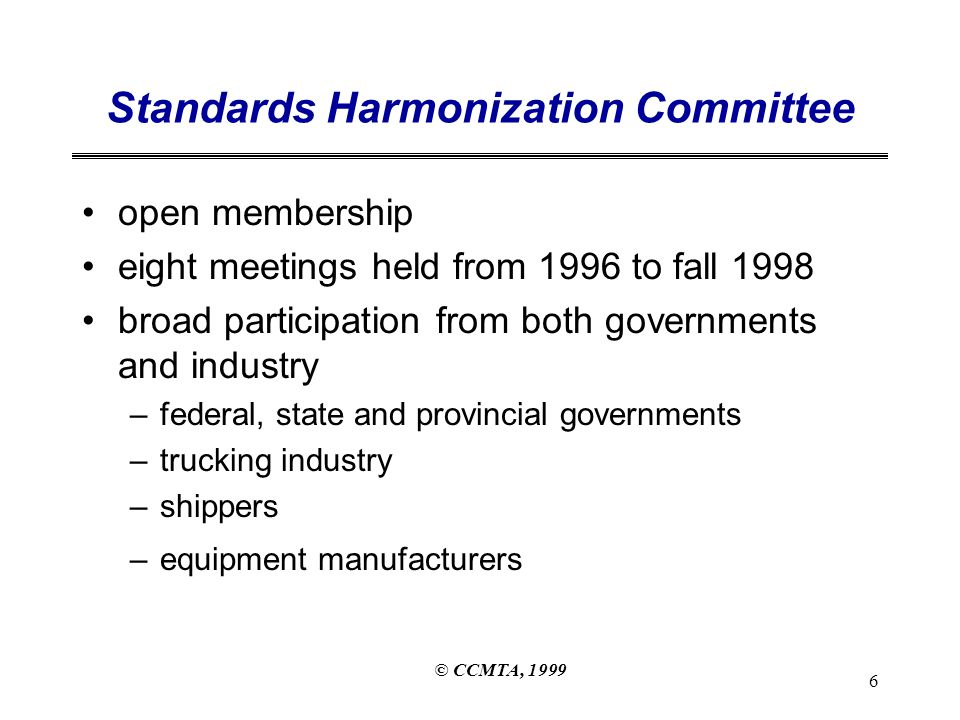 © CCMTA, 1999 7 Meeting Results Performance Criteria ~ the fundamental basis for cargo securement requirements Format of standard ~ review of existing regulations and models used in other countries Evolutionary process ~ variety of expectations –simple standard: clear, usable and enforceable –practical guide: advice based on research and testing results