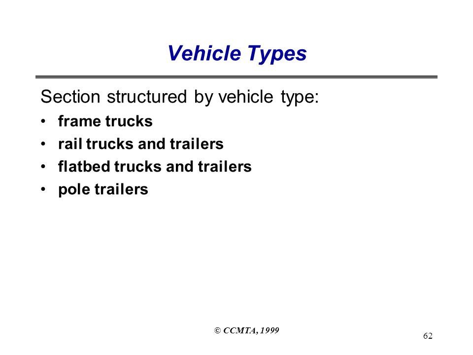 © CCMTA, 1999 62 Vehicle Types Section structured by vehicle type: frame trucks rail trucks and trailers flatbed trucks and trailers pole trailers