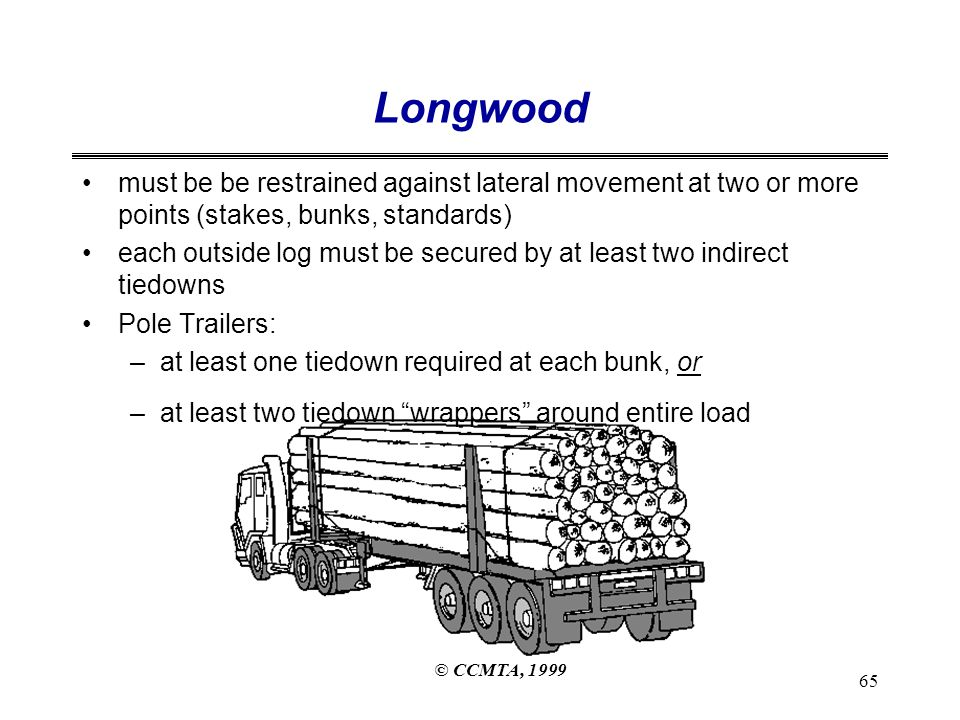 © CCMTA, 1999 65 Longwood must be be restrained against lateral movement at two or more points (stakes, bunks, standards) each outside log must be secured by at least two indirect tiedowns Pole Trailers: –at least one tiedown required at each bunk, or –at least two tiedown wrappers around entire load