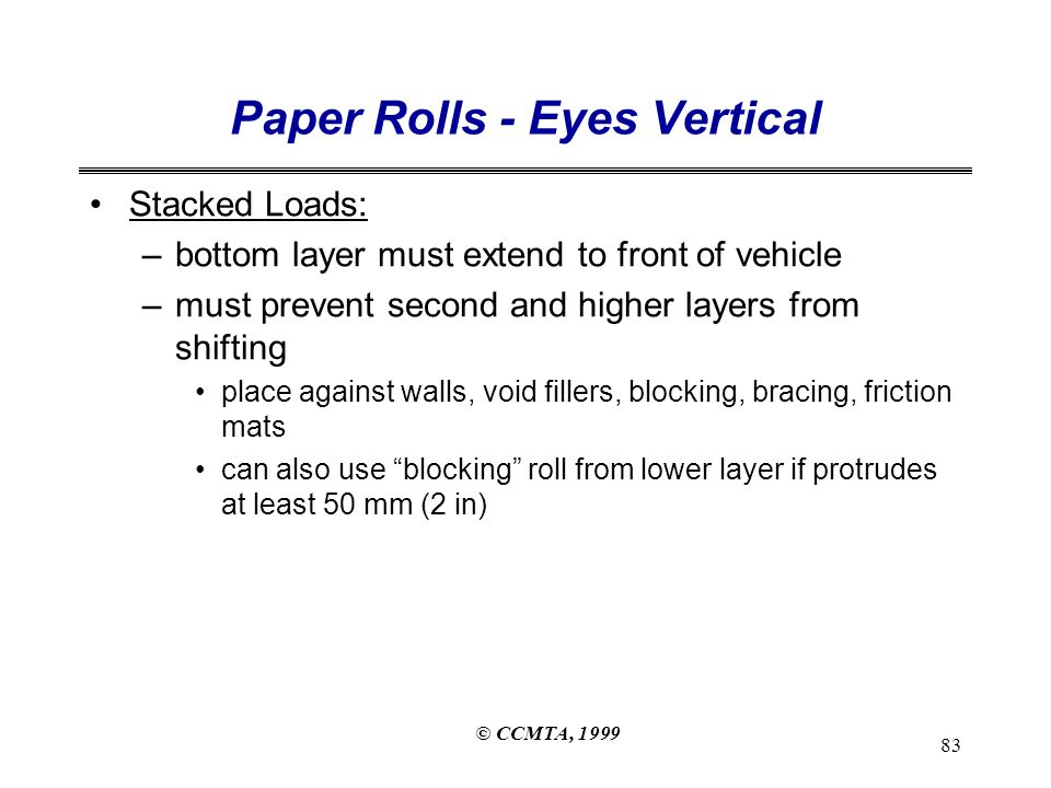 © CCMTA, 1999 83 Paper Rolls - Eyes Vertical Stacked Loads: –bottom layer must extend to front of vehicle –must prevent second and higher layers from shifting place against walls, void fillers, blocking, bracing, friction mats can also use blocking roll from lower layer if protrudes at least 50 mm (2 in)