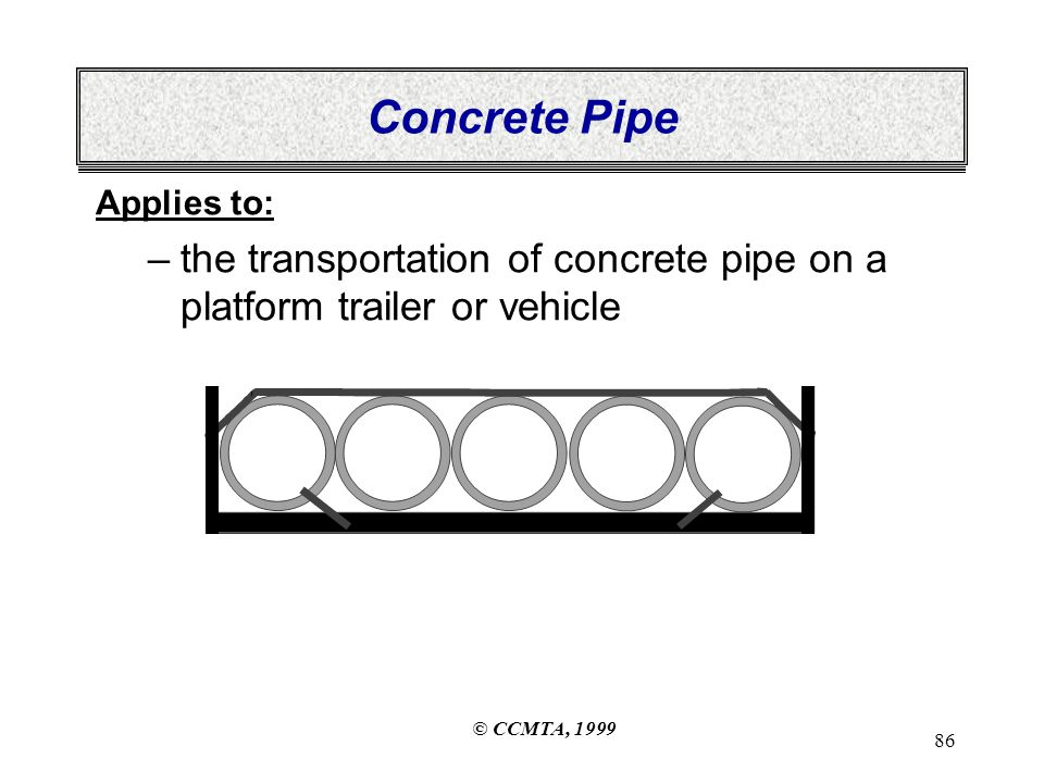 © CCMTA, 1999 86 Concrete Pipe Applies to: –the transportation of concrete pipe on a platform trailer or vehicle