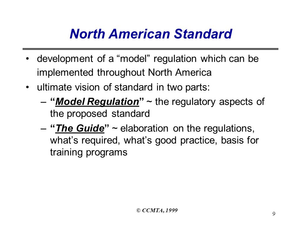 © CCMTA, 1999 9 North American Standard development of a model regulation which can be implemented throughout North America ultimate vision of standard in two parts: – Model Regulation ~ the regulatory aspects of the proposed standard – The Guide ~ elaboration on the regulations, what's required, what's good practice, basis for training programs
