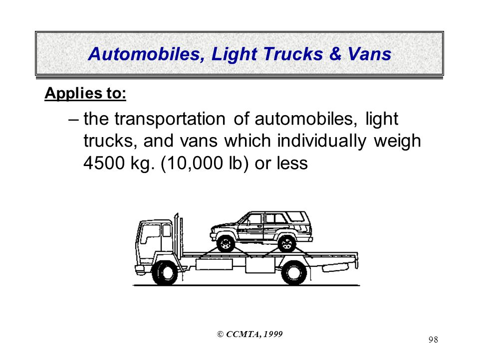 © CCMTA, 1999 98 Automobiles, Light Trucks & Vans Applies to: –the transportation of automobiles, light trucks, and vans which individually weigh 4500 kg.