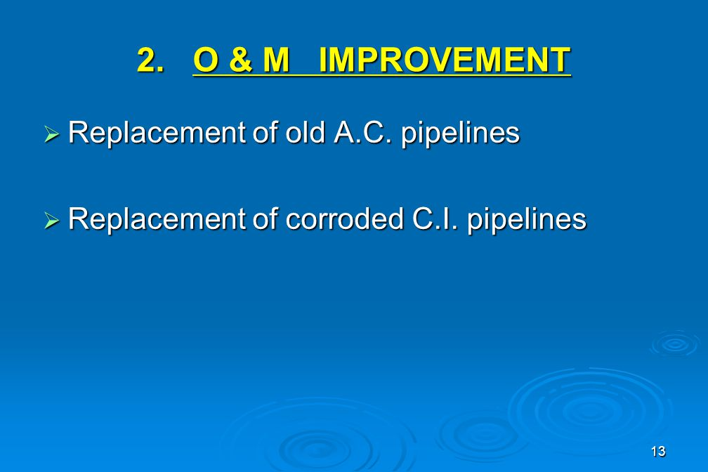 13 2.O & M IMPROVEMENT  Replacement of old A.C. pipelines  Replacement of corroded C.I.