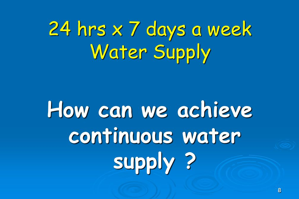 8 24 hrs x 7 days a week Water Supply How can we achieve continuous water supply ?