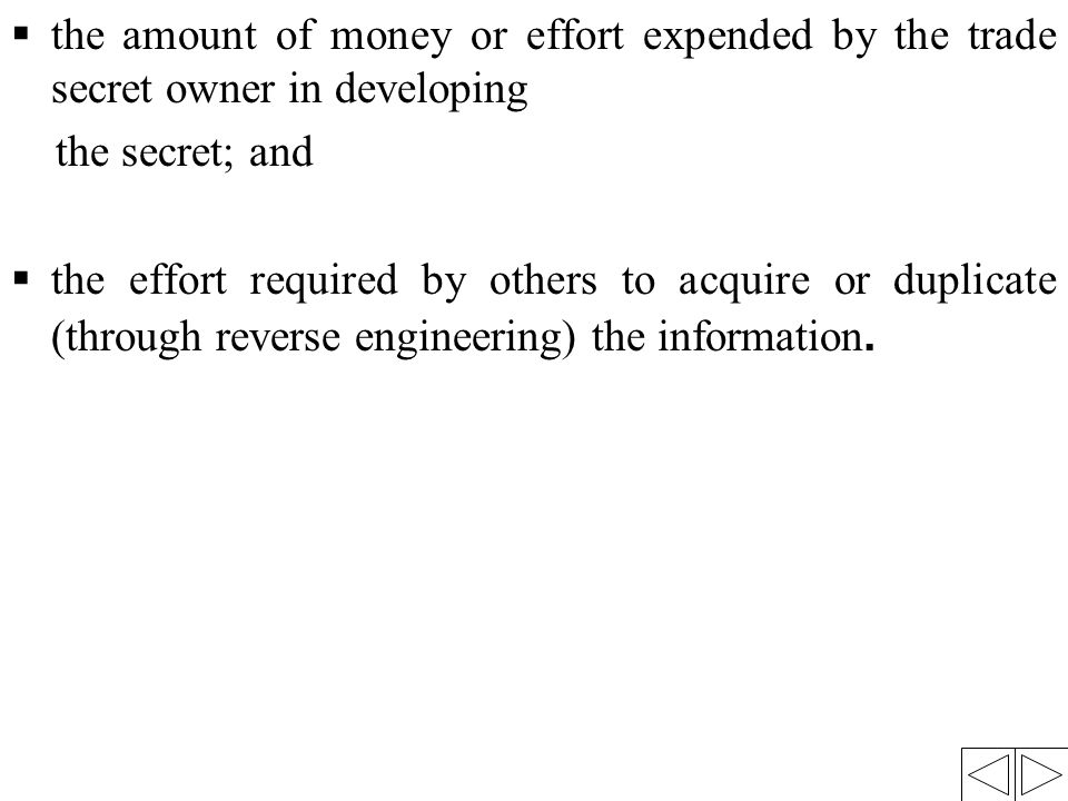 the amount of money or effort expended by the trade secret owner in developing the secret; and  the effort required by others to acquire or duplica