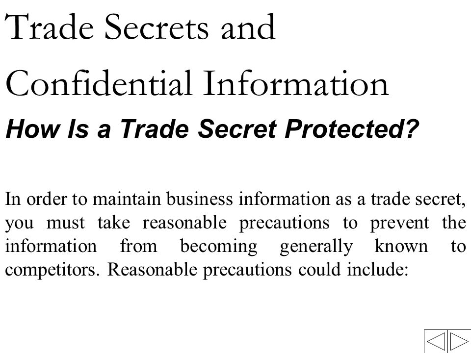 Trade Secrets and Confidential Information How Is a Trade Secret Protected? In order to maintain business information as a trade secret, you must take