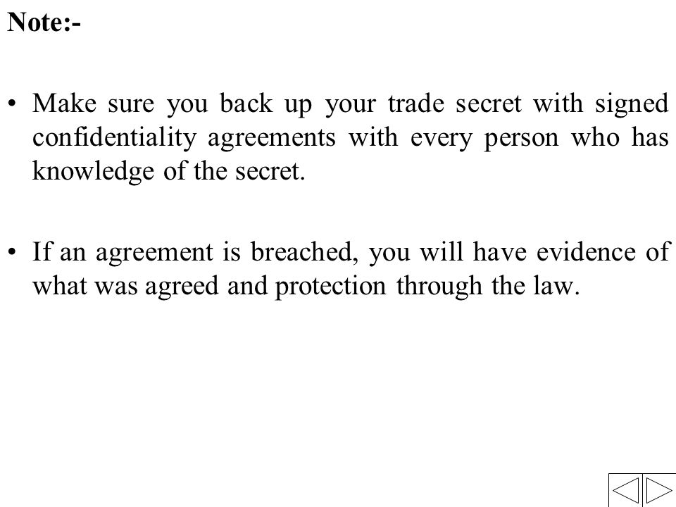Note:- Make sure you back up your trade secret with signed confidentiality agreements with every person who has knowledge of the secret. If an agreeme