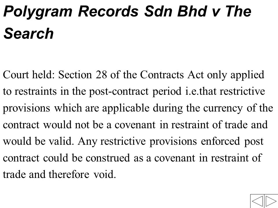 Polygram Records Sdn Bhd v The Search Court held: Section 28 of the Contracts Act only applied to restraints in the post-contract period i.e.that rest