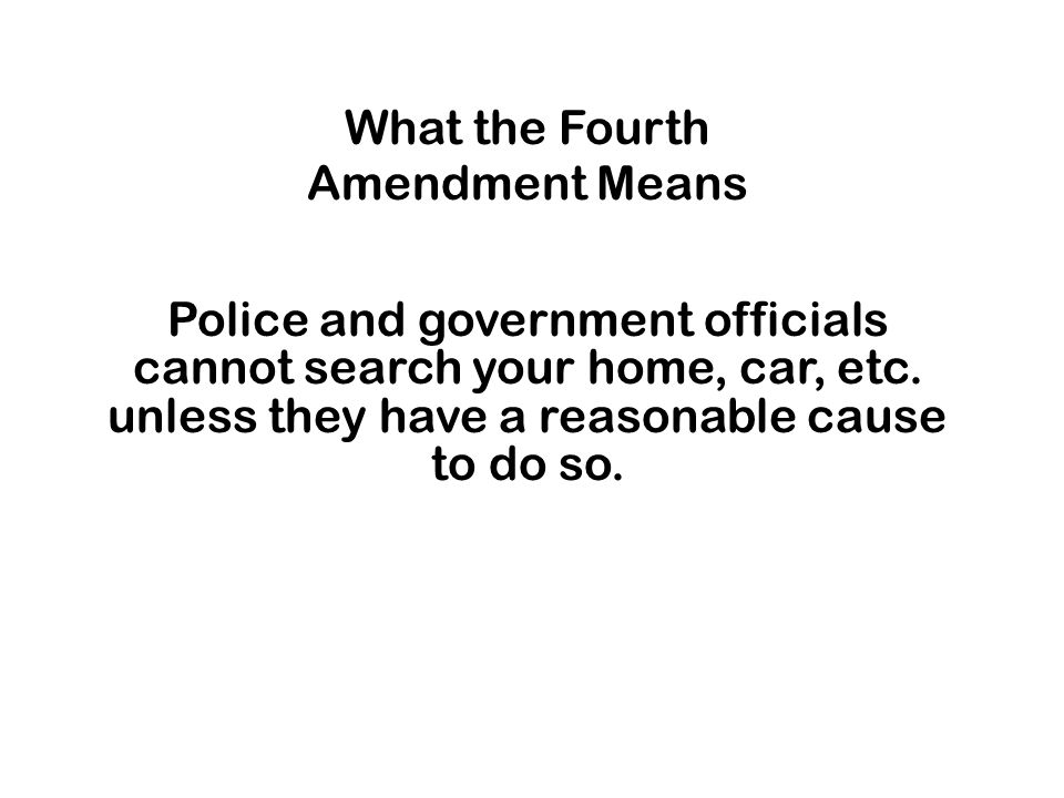 What the Fourth Amendment Means Police and government officials cannot search your home, car, etc.