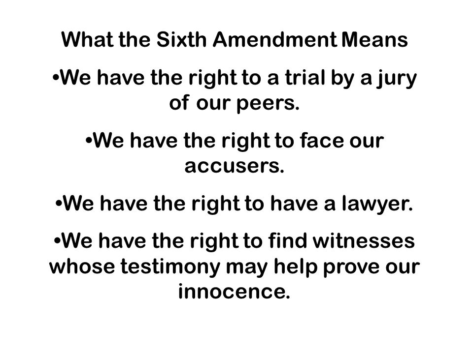 What the Sixth Amendment Means We have the right to a trial by a jury of our peers.