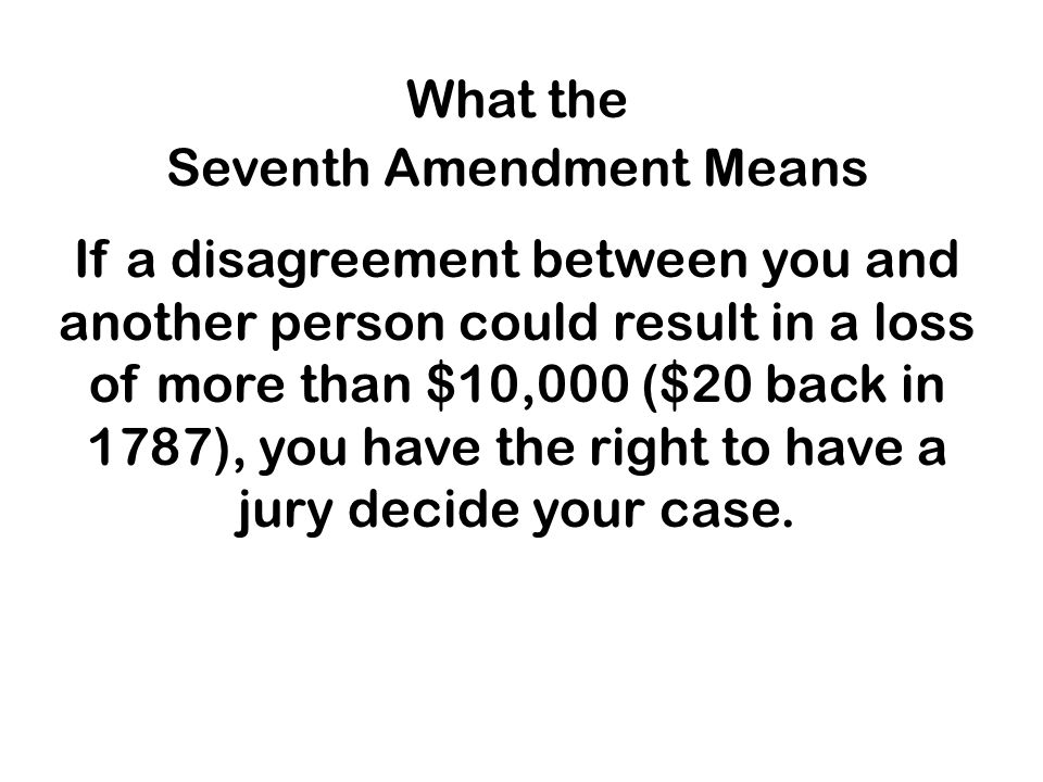 What the Seventh Amendment Means If a disagreement between you and another person could result in a loss of more than $10,000 ($20 back in 1787), you have the right to have a jury decide your case.