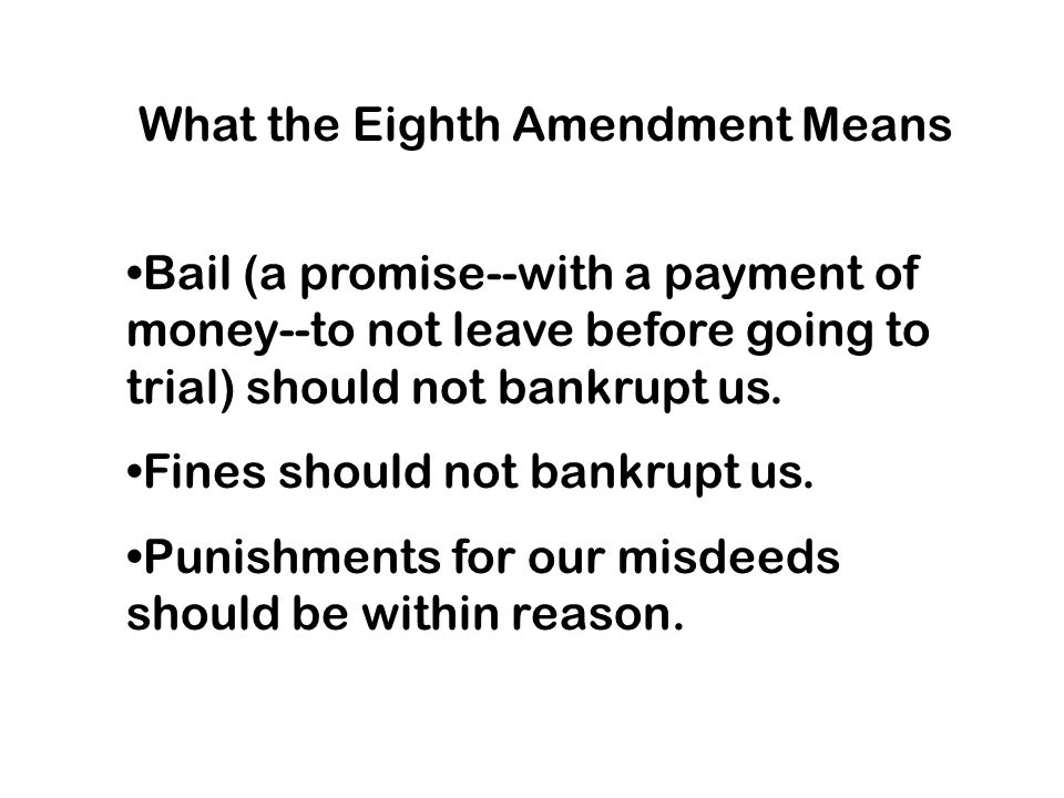 What the Eighth Amendment Means Bail (a promise--with a payment of money--to not leave before going to trial) should not bankrupt us.