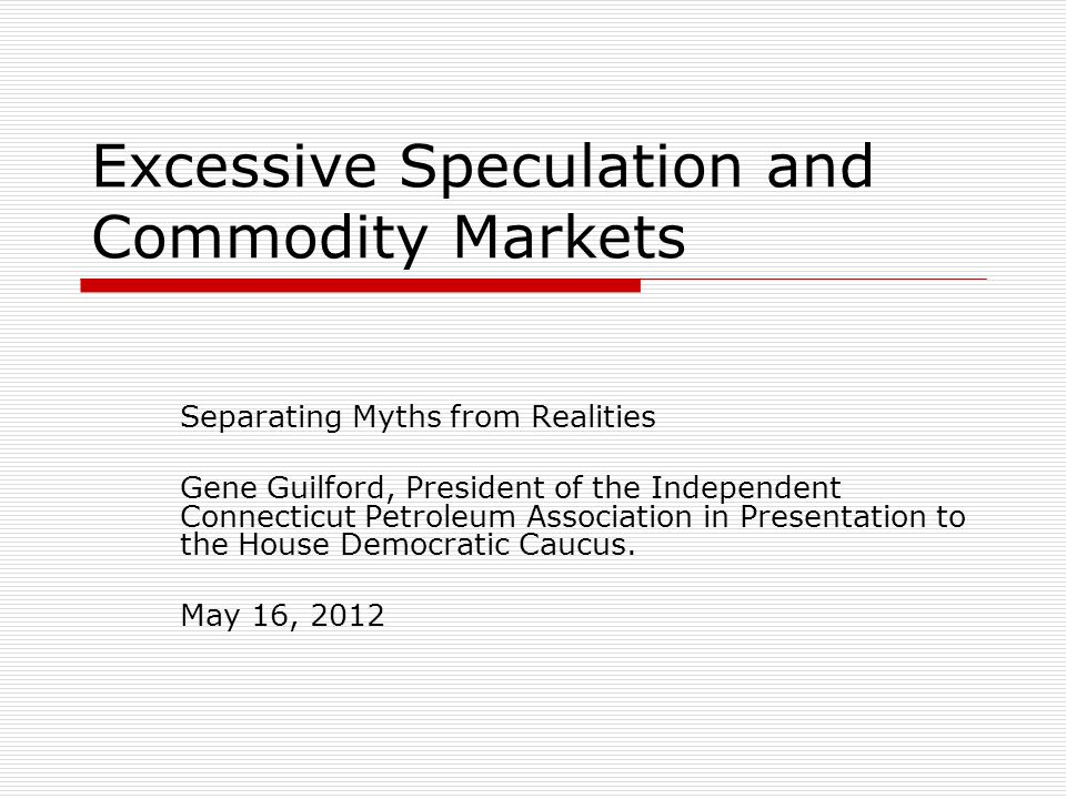 Excessive Speculation and Commodity Markets Separating Myths from Realities Gene Guilford, President of the Independent Connecticut Petroleum Association in Presentation to the House Democratic Caucus.