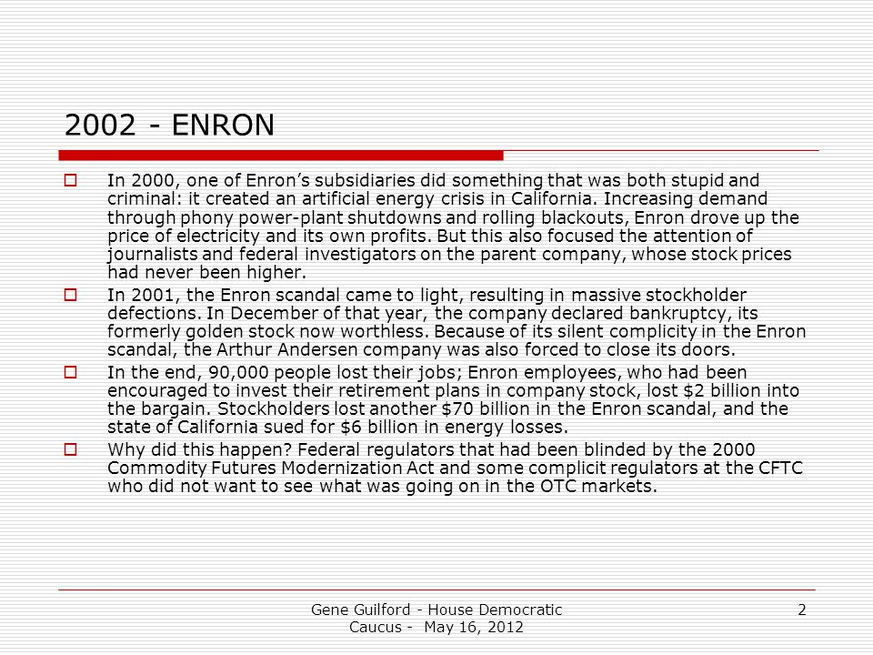 Gene Guilford - House Democratic Caucus - May 16, 2012 2 2002 - ENRON  In 2000, one of Enron's subsidiaries did something that was both stupid and criminal: it created an artificial energy crisis in California.
