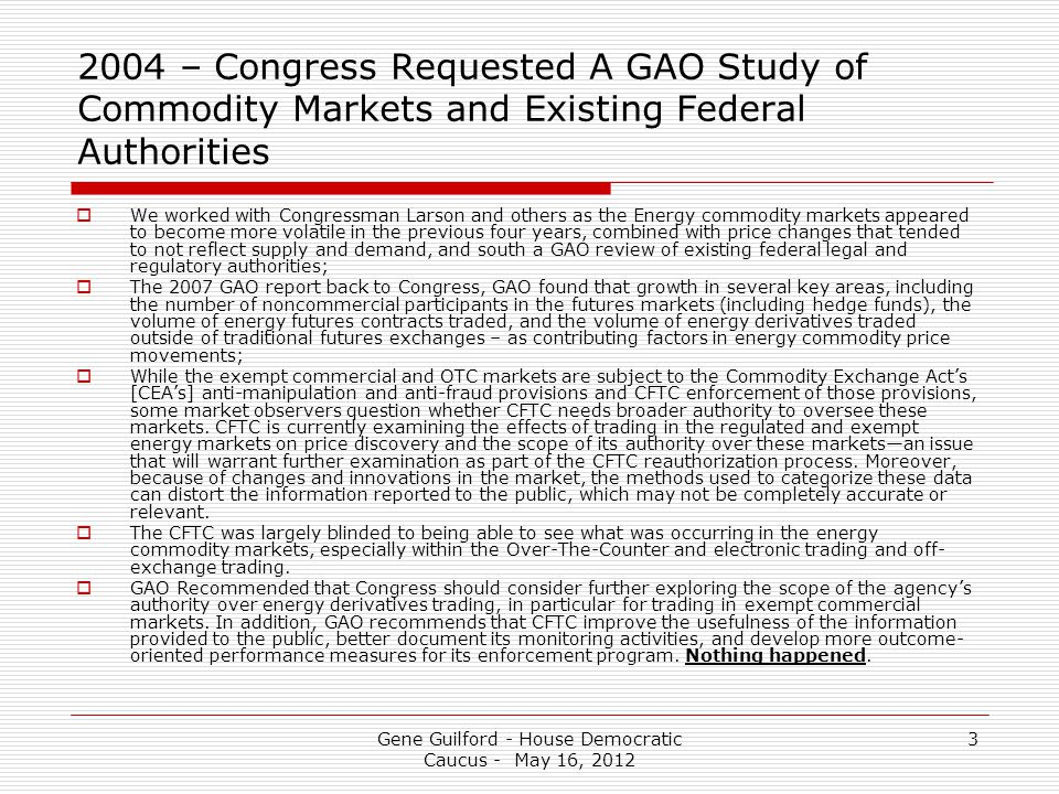 Gene Guilford - House Democratic Caucus - May 16, 2012 3 2004 – Congress Requested A GAO Study of Commodity Markets and Existing Federal Authorities  We worked with Congressman Larson and others as the Energy commodity markets appeared to become more volatile in the previous four years, combined with price changes that tended to not reflect supply and demand, and south a GAO review of existing federal legal and regulatory authorities;  The 2007 GAO report back to Congress, GAO found that growth in several key areas, including the number of noncommercial participants in the futures markets (including hedge funds), the volume of energy futures contracts traded, and the volume of energy derivatives traded outside of traditional futures exchanges – as contributing factors in energy commodity price movements;  While the exempt commercial and OTC markets are subject to the Commodity Exchange Act's [CEA's] anti-manipulation and anti-fraud provisions and CFTC enforcement of those provisions, some market observers question whether CFTC needs broader authority to oversee these markets.