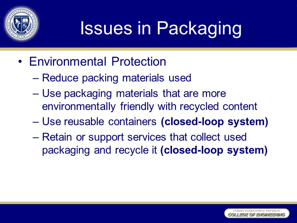 Issues in Packaging Environmental Protection –Reduce packing materials used –Use packaging materials that are more environmentally friendly with recyc