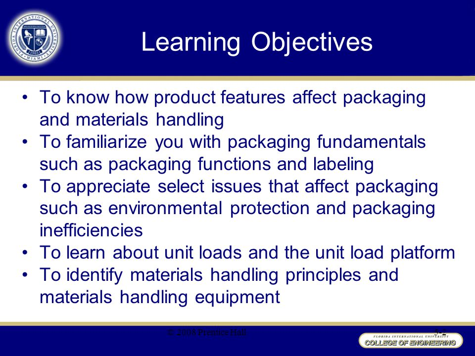 Learning Objectives To know how product features affect packaging and materials handling To familiarize you with packaging fundamentals such as packag