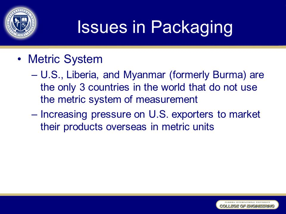Issues in Packaging Metric System –U.S., Liberia, and Myanmar (formerly Burma) are the only 3 countries in the world that do not use the metric system