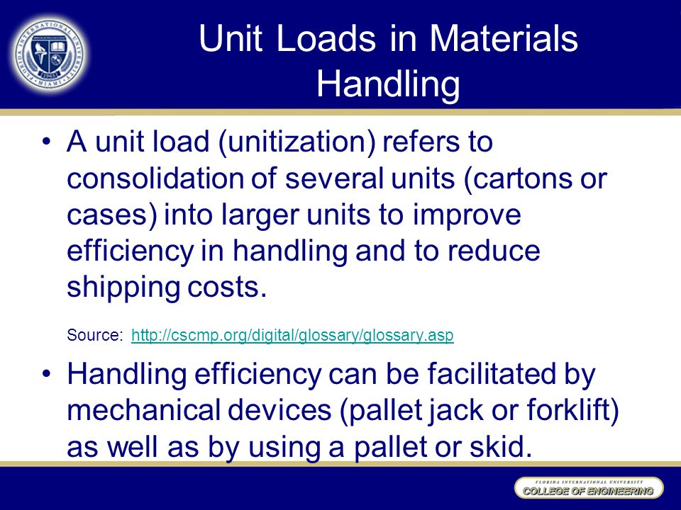 Unit Loads in Materials Handling A unit load (unitization) refers to consolidation of several units (cartons or cases) into larger units to improve ef