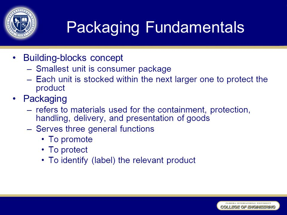 Packaging Fundamentals Building-blocks concept –Smallest unit is consumer package –Each unit is stocked within the next larger one to protect the prod