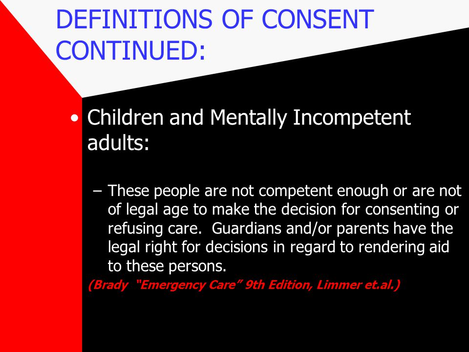 DEFINITIONS OF CONSENT CONTINUED: Children and Mentally Incompetent adults: –These people are not competent enough or are not of legal age to make the decision for consenting or refusing care.