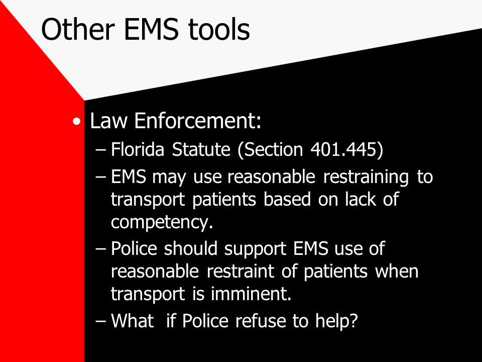Other EMS tools Law Enforcement: –Florida Statute (Section 401.445) –EMS may use reasonable restraining to transport patients based on lack of competency.