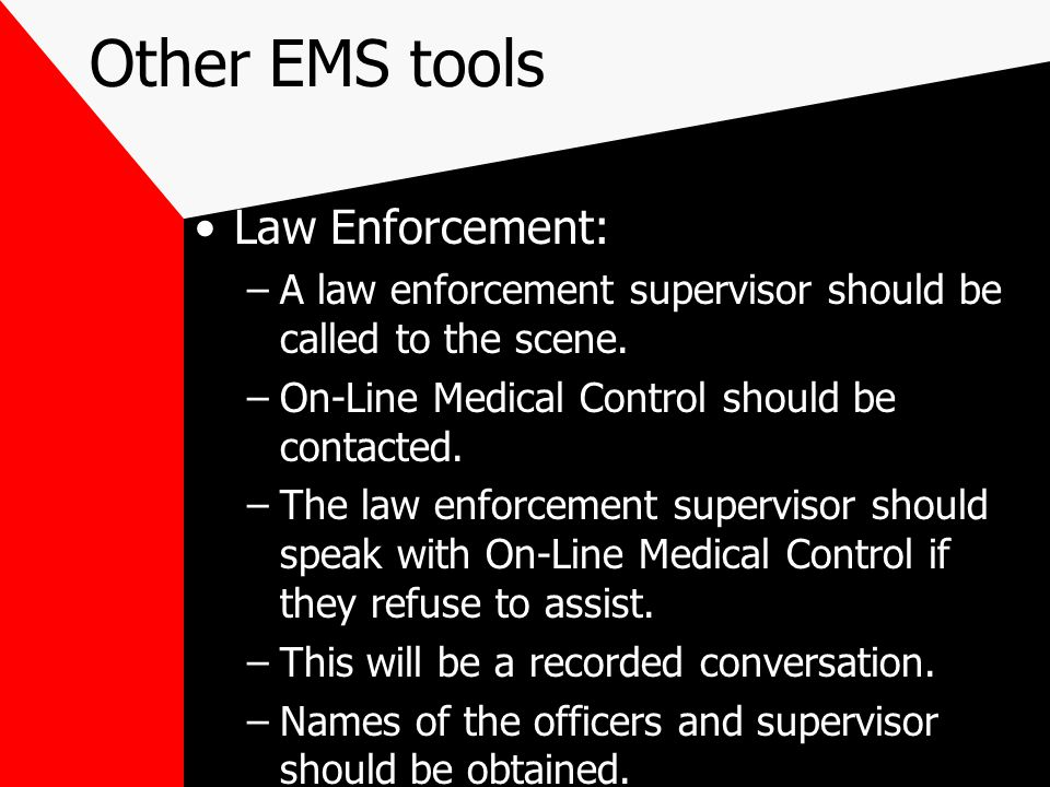 Other EMS tools Law Enforcement: –A law enforcement supervisor should be called to the scene.