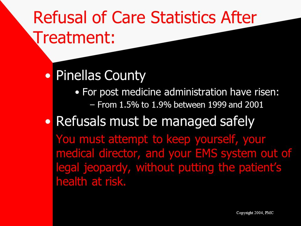 Refusal of Care Statistics After Treatment: Pinellas County For post medicine administration have risen: –From 1.5% to 1.9% between 1999 and 2001 Refusals must be managed safely You must attempt to keep yourself, your medical director, and your EMS system out of legal jeopardy, without putting the patient's health at risk.