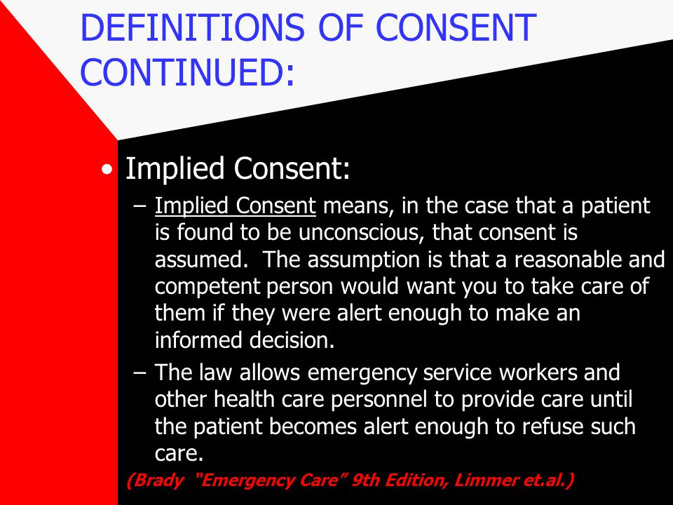 DEFINITIONS OF CONSENT CONTINUED: Implied Consent: –Implied Consent means, in the case that a patient is found to be unconscious, that consent is assumed.