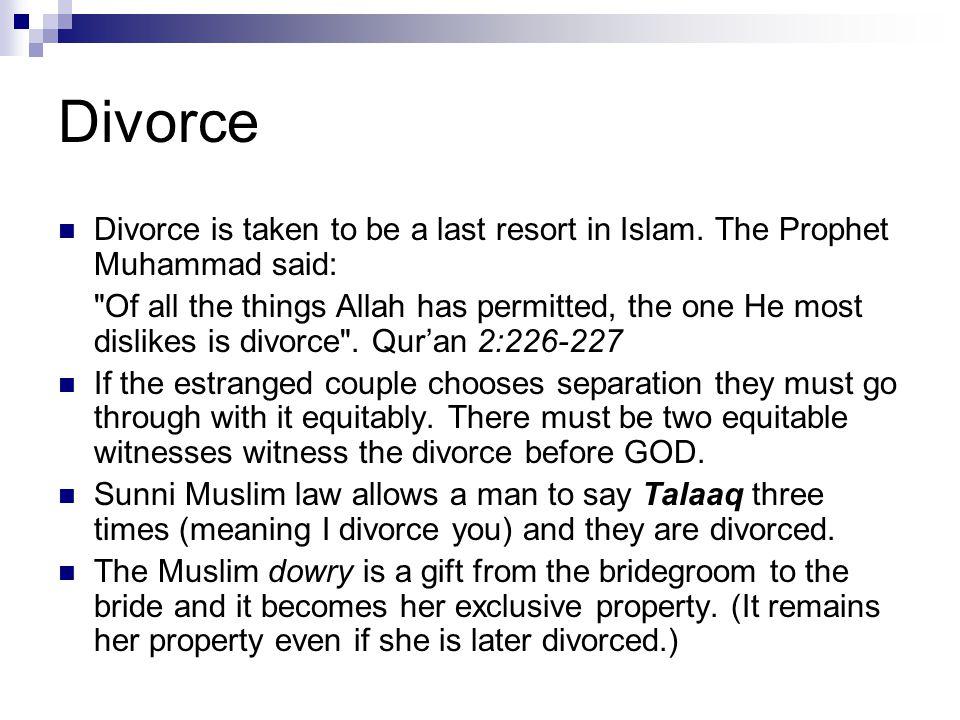 Divorce Divorce is taken to be a last resort in Islam. The Prophet Muhammad said: