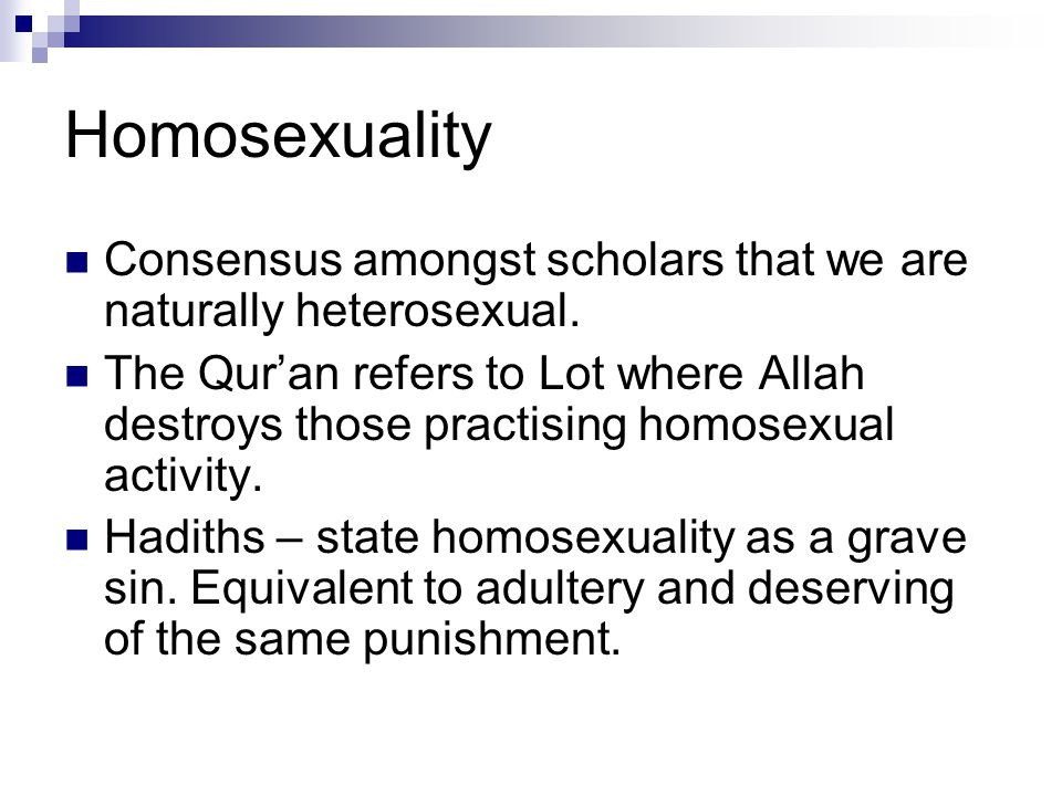 Homosexuality Consensus amongst scholars that we are naturally heterosexual. The Qur'an refers to Lot where Allah destroys those practising homosexual