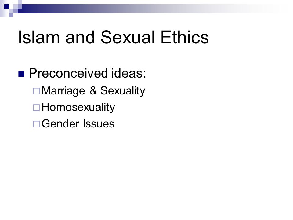 Islam and Sexual Ethics Preconceived ideas:  Marriage & Sexuality  Homosexuality  Gender Issues