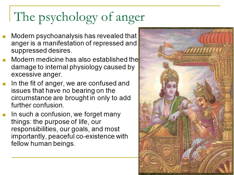 The psychology of anger Modern psychoanalysis has revealed that anger is a manifestation of repressed and suppressed desires.