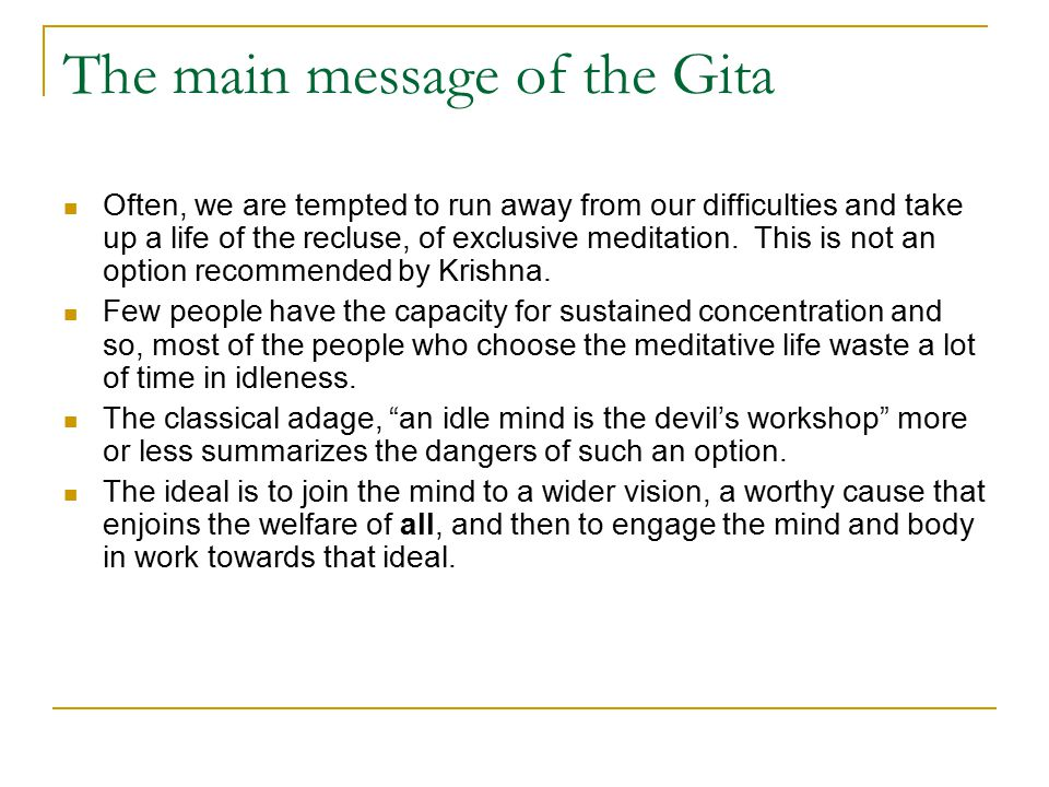 The main message of the Gita Often, we are tempted to run away from our difficulties and take up a life of the recluse, of exclusive meditation.