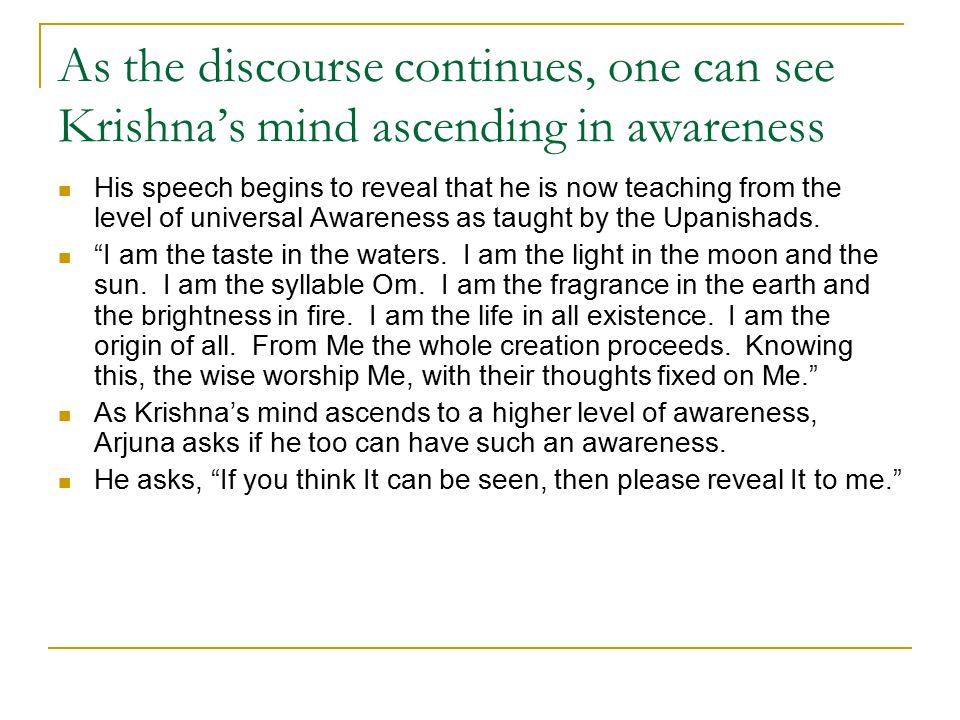 As the discourse continues, one can see Krishna's mind ascending in awareness His speech begins to reveal that he is now teaching from the level of universal Awareness as taught by the Upanishads.