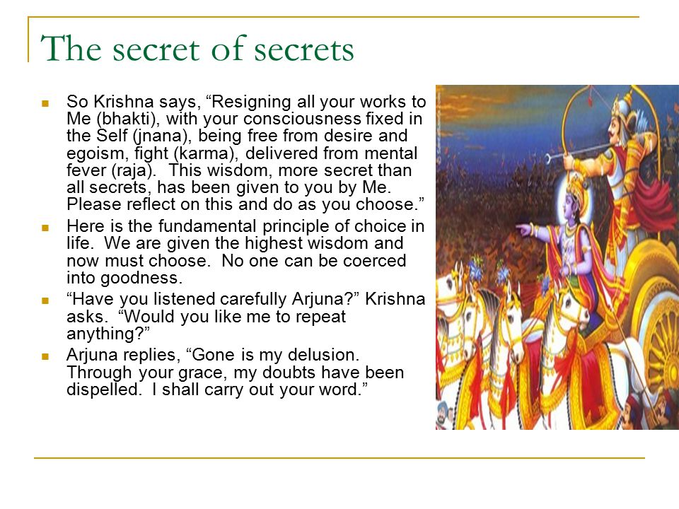 The secret of secrets So Krishna says, Resigning all your works to Me (bhakti), with your consciousness fixed in the Self (jnana), being free from desire and egoism, fight (karma), delivered from mental fever (raja).