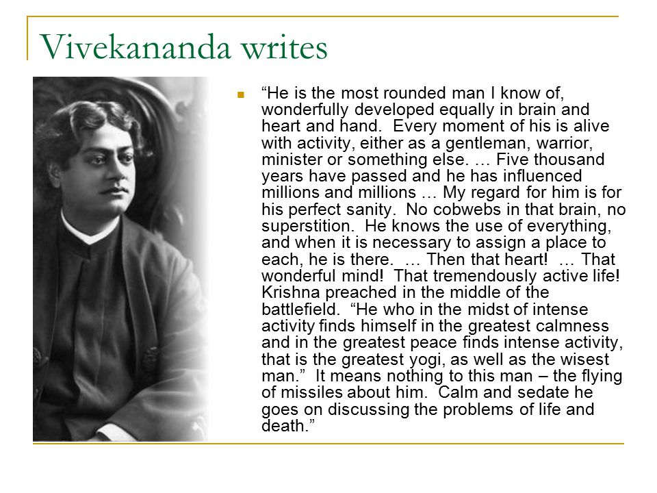 Vivekananda writes He is the most rounded man I know of, wonderfully developed equally in brain and heart and hand.