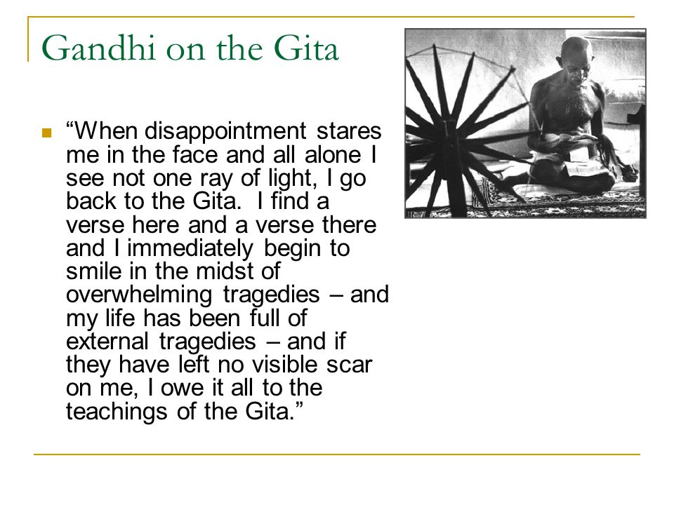 Gandhi on the Gita When disappointment stares me in the face and all alone I see not one ray of light, I go back to the Gita.
