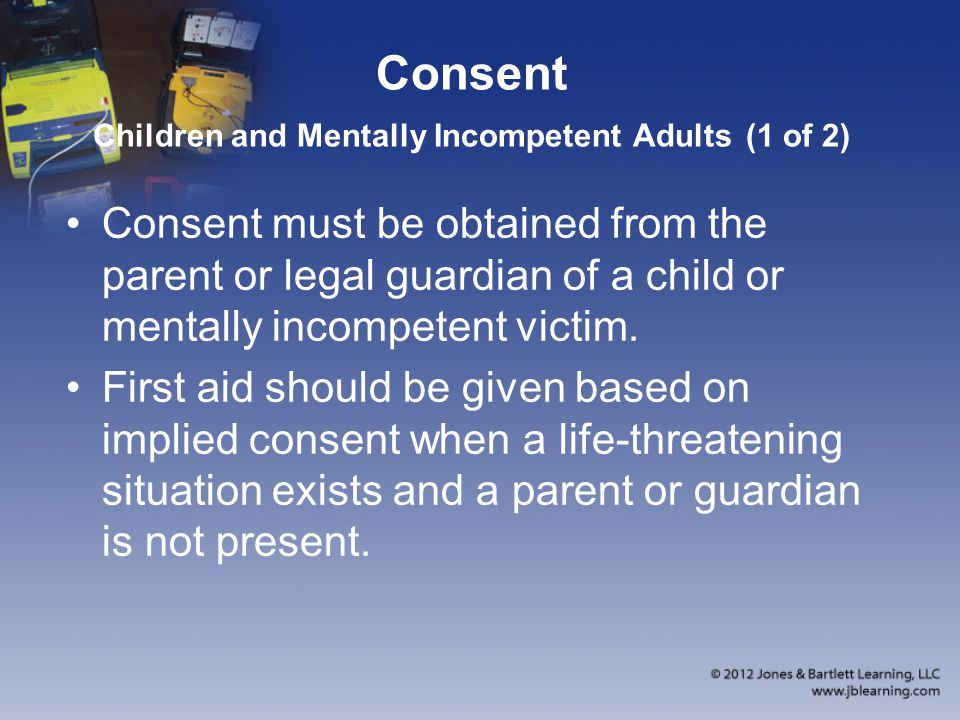 Consent Children and Mentally Incompetent Adults (1 of 2) Consent must be obtained from the parent or legal guardian of a child or mentally incompeten