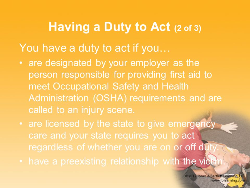 Having a Duty to Act (2 of 3) You have a duty to act if you… are designated by your employer as the person responsible for providing first aid to meet